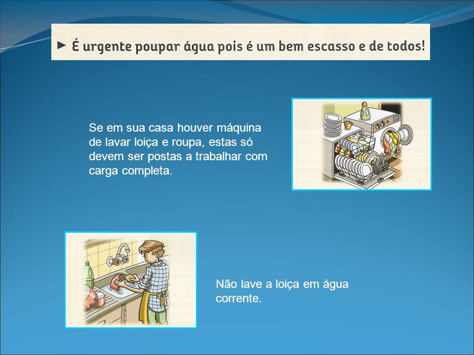 Não lave a loiça em água corrente. Se em sua casa houver máquina de lavar loiça e roupa, estas só devem ser postas a trabalhar com carga completa.