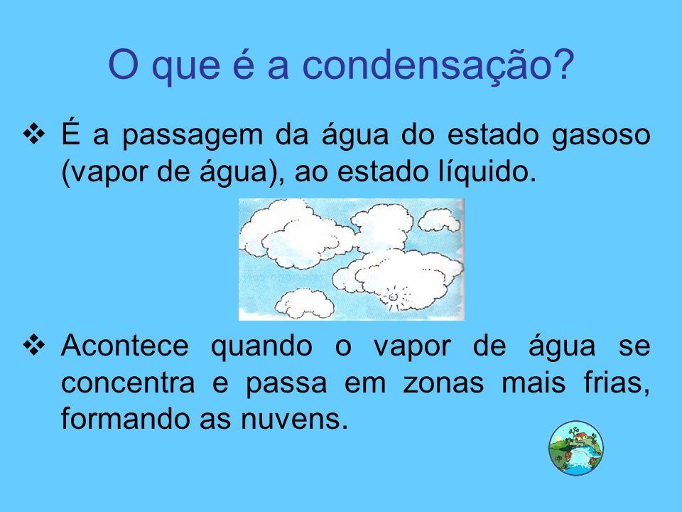 O que é a condensação? É a passagem da água do estado gasoso (vapor de água), ao estado líquido. Acontece quando o vapor de água se concentra e passa