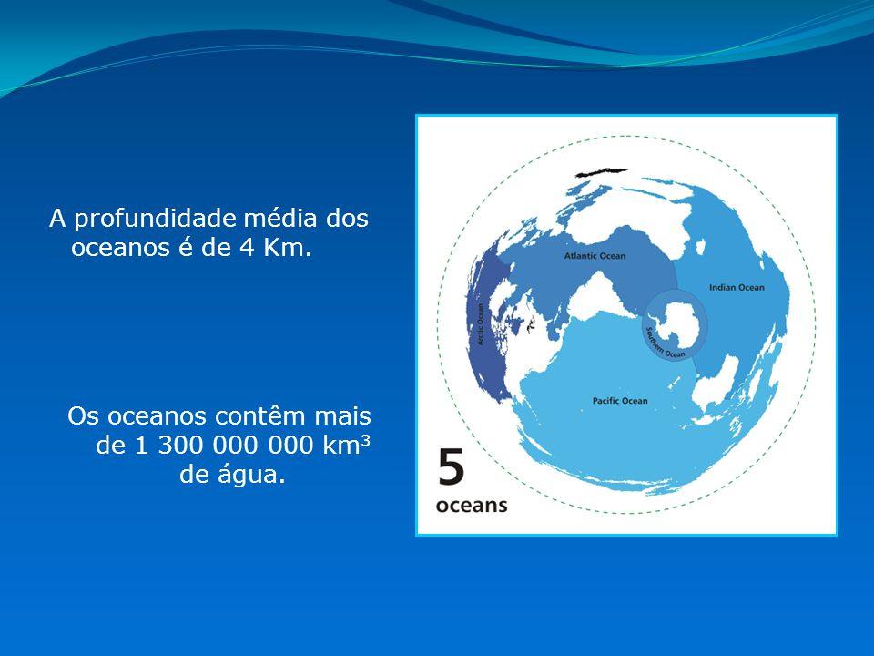 A profundidade média dos oceanos é de 4 Km. Os oceanos contêm mais de 1 300 000 000 km 3 de água.