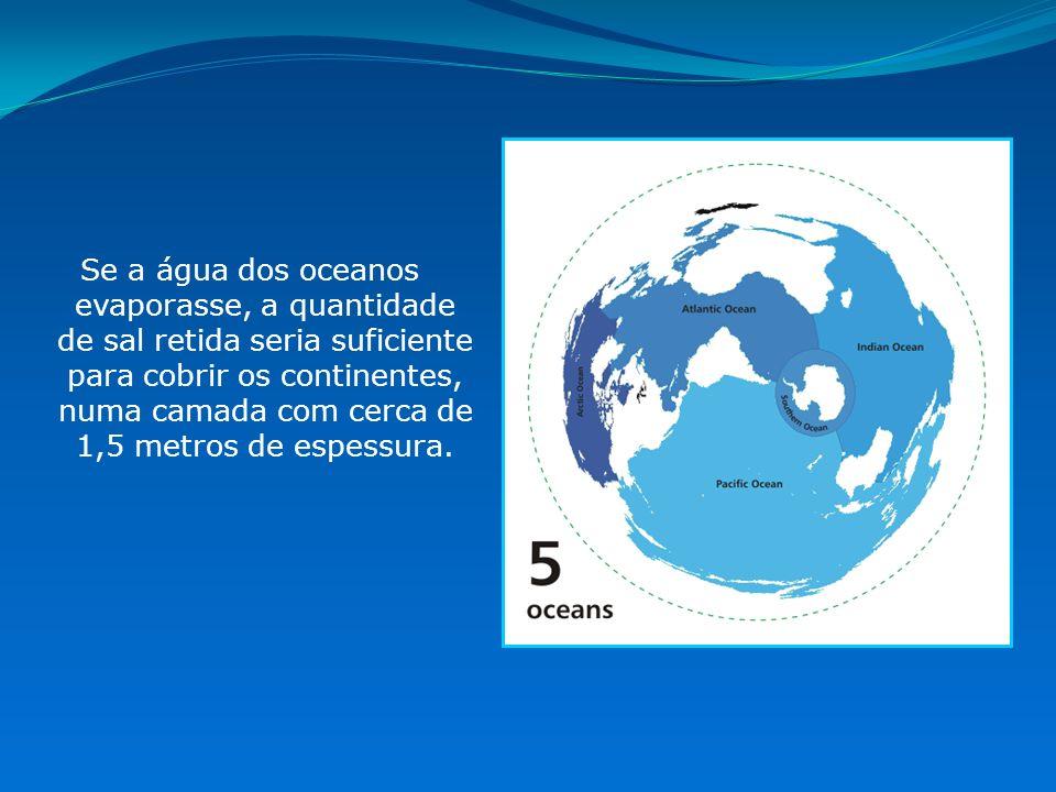 Se a água dos oceanos evaporasse, a quantidade de sal retida seria suficiente para cobrir os continentes, numa camada com cerca de 1,5 metros de espes
