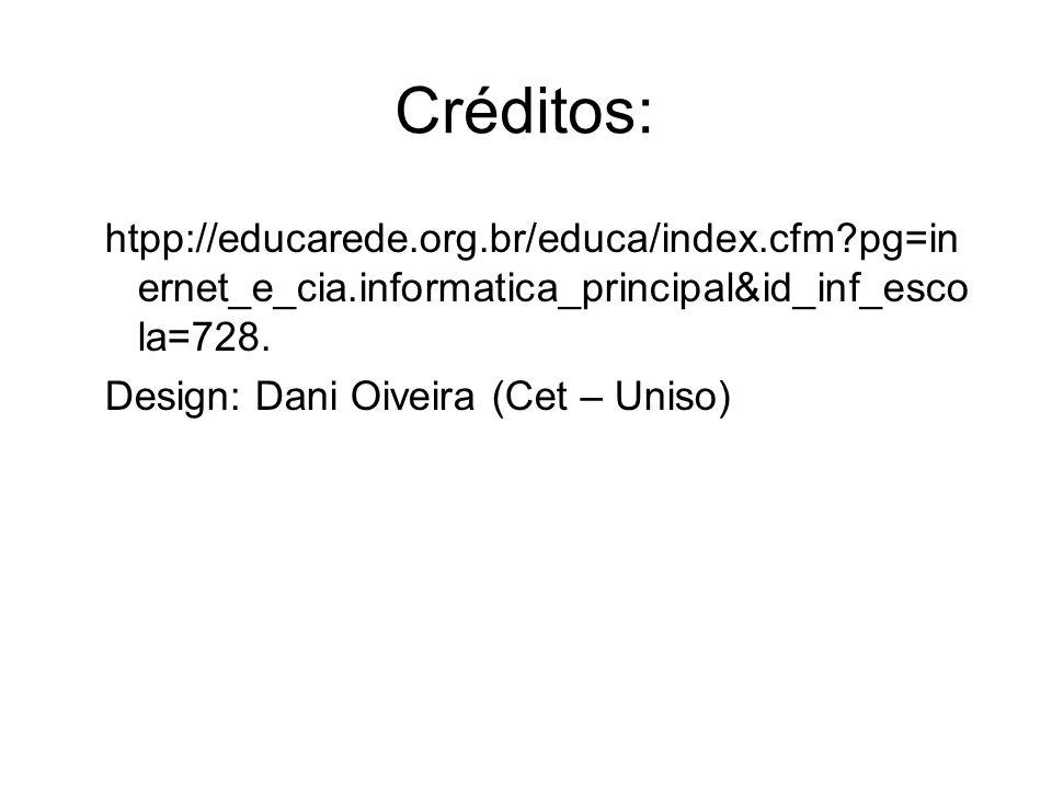 Créditos: htpp://educarede.org.br/educa/index.cfm?pg=in ernet_e_cia.informatica_principal&id_inf_esco la=728. Design: Dani Oiveira (Cet – Uniso)