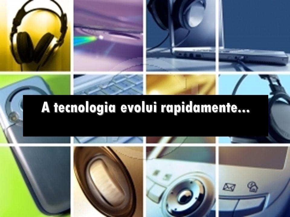 A tecnologia evolui rapidamente...