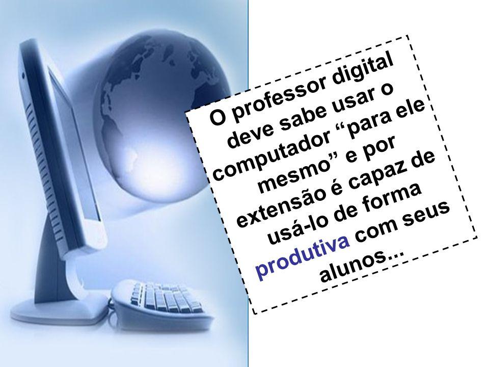 O professor digital deve sabe usar o computador para ele mesmo e por extensão é capaz de usá-lo de forma produtiva com seus alunos...
