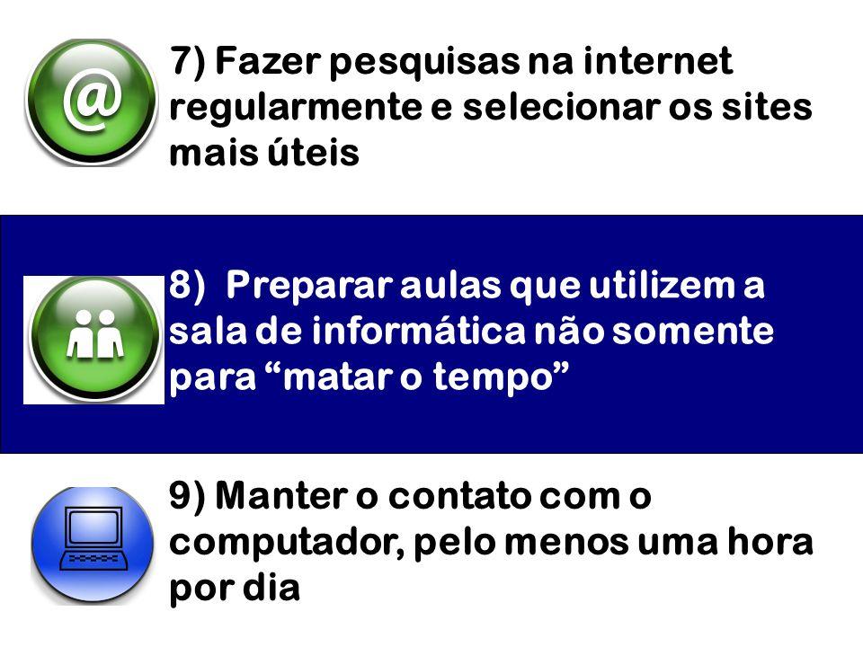 7) Fazer pesquisas na internet regularmente e selecionar os sites mais úteis 8) Preparar aulas que utilizem a sala de informática não somente para mat