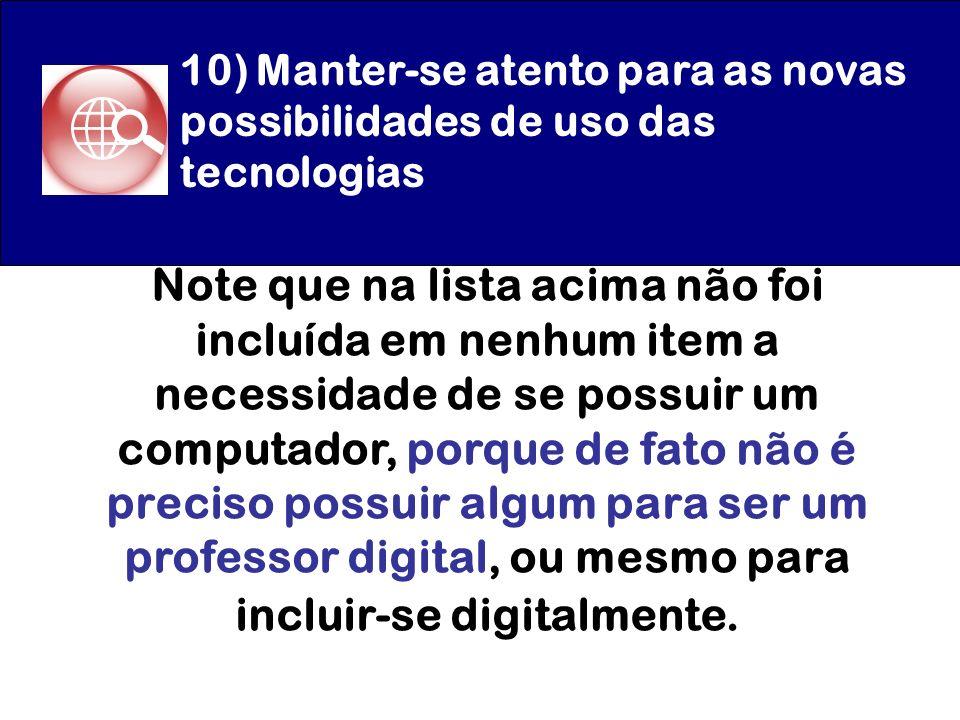 10) Manter-se atento para as novas possibilidades de uso das tecnologias Note que na lista acima não foi incluída em nenhum item a necessidade de se p