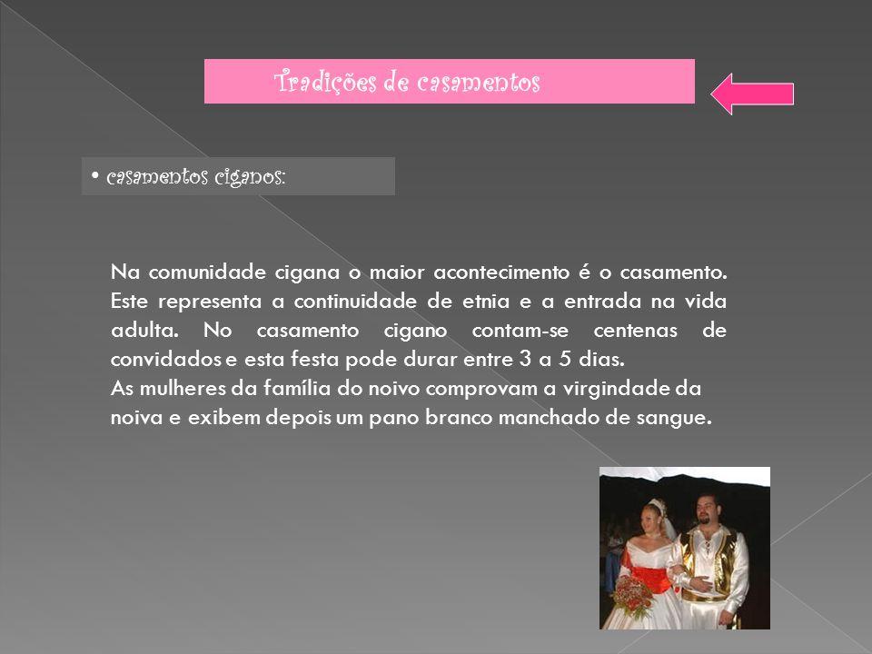 Tradições de casamentos casamentos ciganos: Na comunidade cigana o maior acontecimento é o casamento. Este representa a continuidade de etnia e a entr