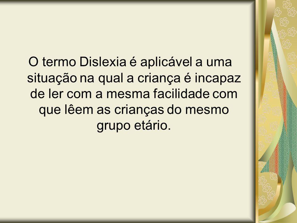 O termo Dislexia é aplicável a uma situação na qual a criança é incapaz de ler com a mesma facilidade com que lêem as crianças do mesmo grupo etário.