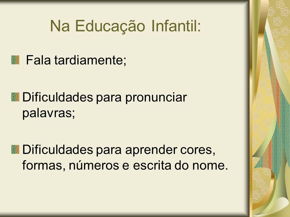 Na Educação Infantil: Fala tardiamente; Dificuldades para pronunciar palavras; Dificuldades para aprender cores, formas, números e escrita do nome.