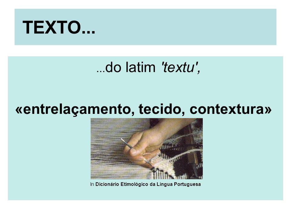 TEXTO...... do latim 'textu', «entrelaçamento, tecido, contextura» In Dicionário Etimológico da Língua Portuguesa