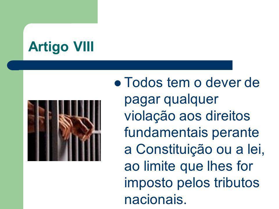 Artigo VIII Todos tem o dever de pagar qualquer violação aos direitos fundamentais perante a Constituição ou a lei, ao limite que lhes for imposto pel