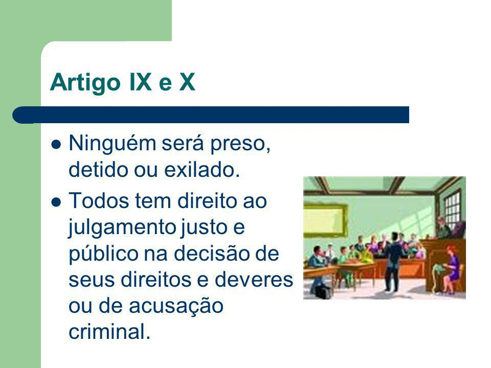 Artigo IX e X Ninguém será preso, detido ou exilado. Todos tem direito ao julgamento justo e público na decisão de seus direitos e deveres ou de acusa