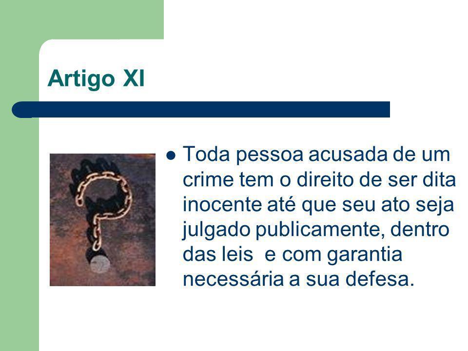 Artigo XI Toda pessoa acusada de um crime tem o direito de ser dita inocente até que seu ato seja julgado publicamente, dentro das leis e com garantia