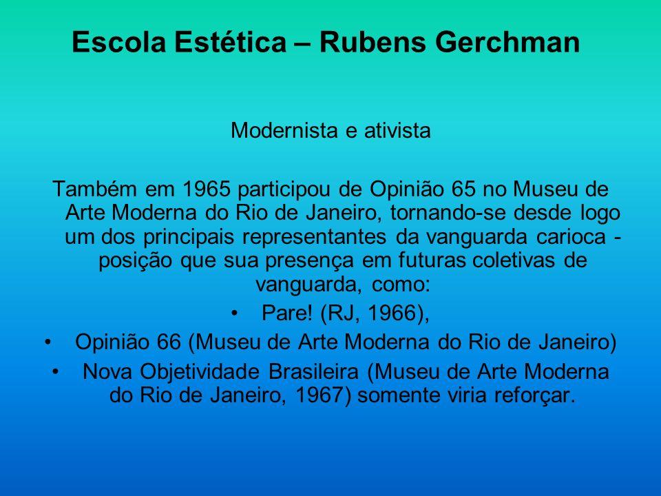 Escola Estética – Rubens Gerchman Modernista e ativista Também em 1965 participou de Opinião 65 no Museu de Arte Moderna do Rio de Janeiro, tornando-s