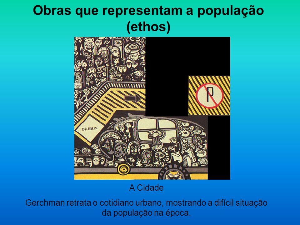 Obras que representam a população (ethos) A Cidade Gerchman retrata o cotidiano urbano, mostrando a difícil situação da população na época.