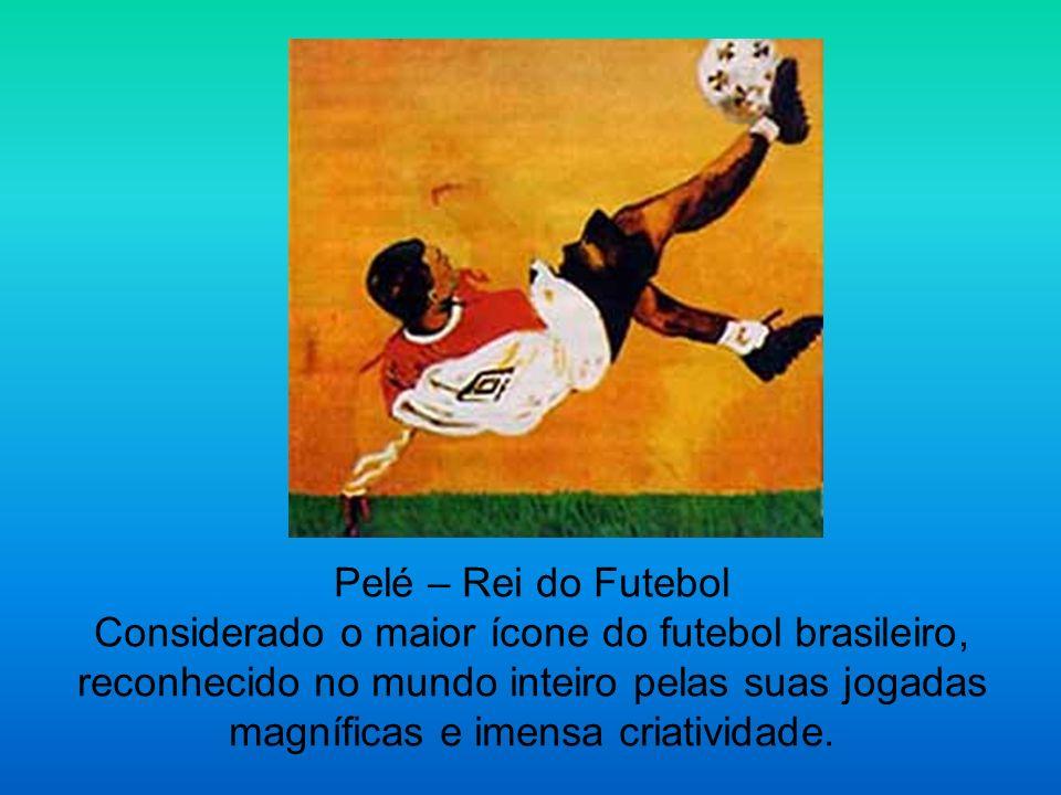Pelé – Rei do Futebol Considerado o maior ícone do futebol brasileiro, reconhecido no mundo inteiro pelas suas jogadas magníficas e imensa criatividad