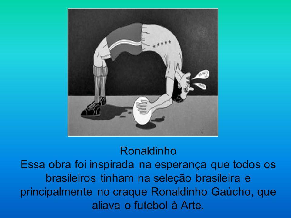 Ronaldinho Essa obra foi inspirada na esperança que todos os brasileiros tinham na seleção brasileira e principalmente no craque Ronaldinho Gaúcho, qu