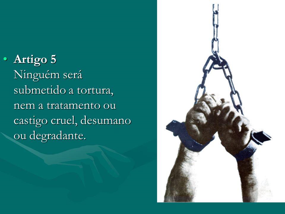 Artigo 5 Ninguém será submetido a tortura, nem a tratamento ou castigo cruel, desumano ou degradante.Artigo 5 Ninguém será submetido a tortura, nem a