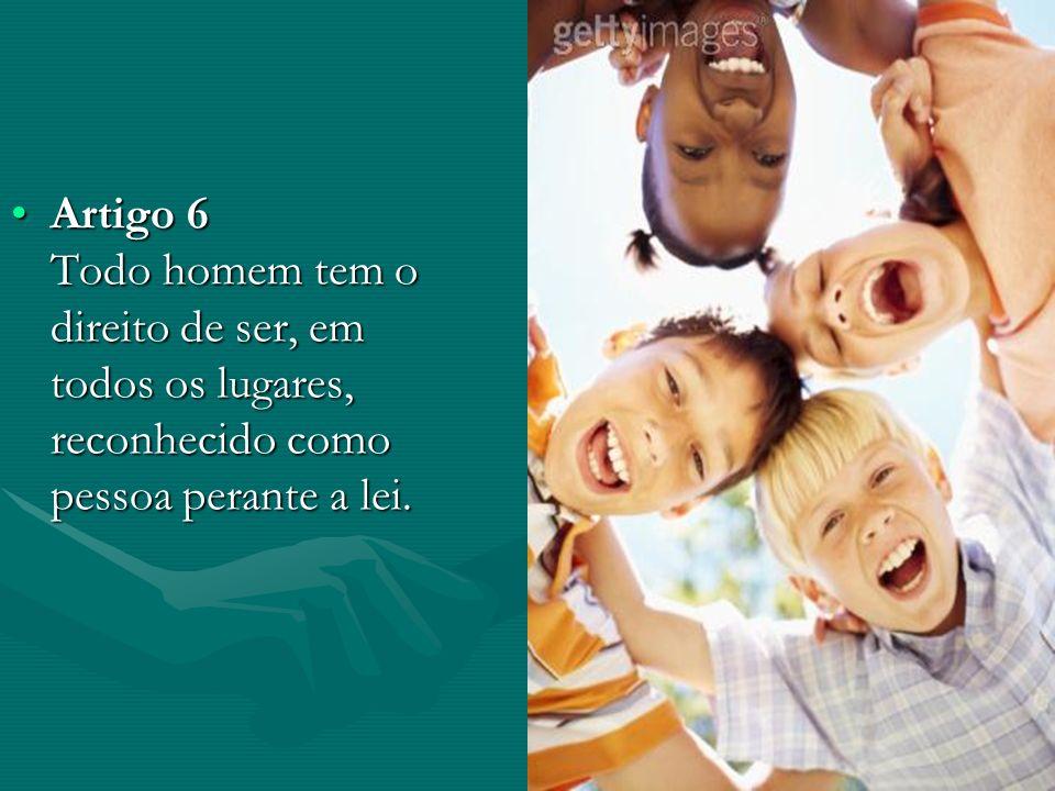 Artigo 6 Todo homem tem o direito de ser, em todos os lugares, reconhecido como pessoa perante a lei.Artigo 6 Todo homem tem o direito de ser, em todo