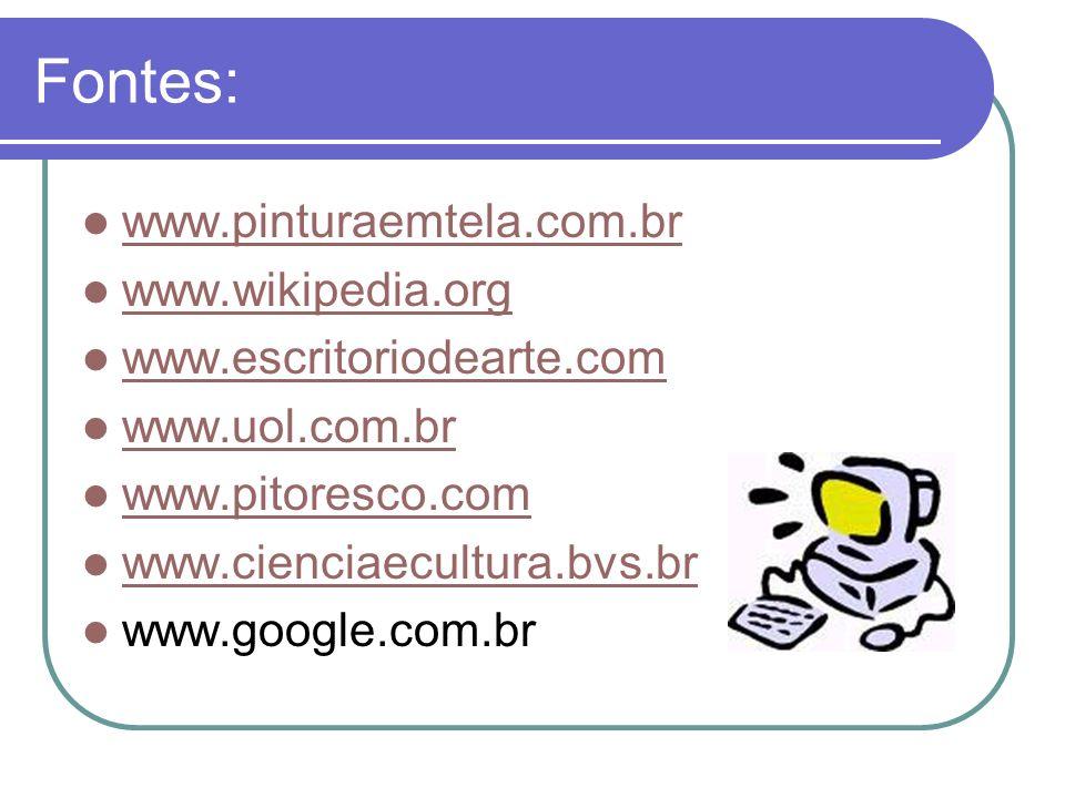 Fontes: www.pinturaemtela.com.br www.wikipedia.org www.escritoriodearte.com www.uol.com.br www.pitoresco.com www.cienciaecultura.bvs.br www.google.com