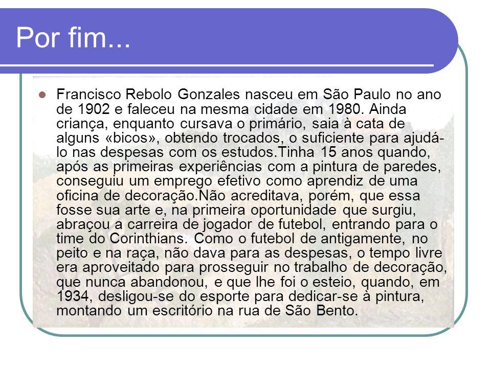 Por fim... Francisco Rebolo Gonzales nasceu em São Paulo no ano de 1902 e faleceu na mesma cidade em 1980. Ainda criança, enquanto cursava o primário,