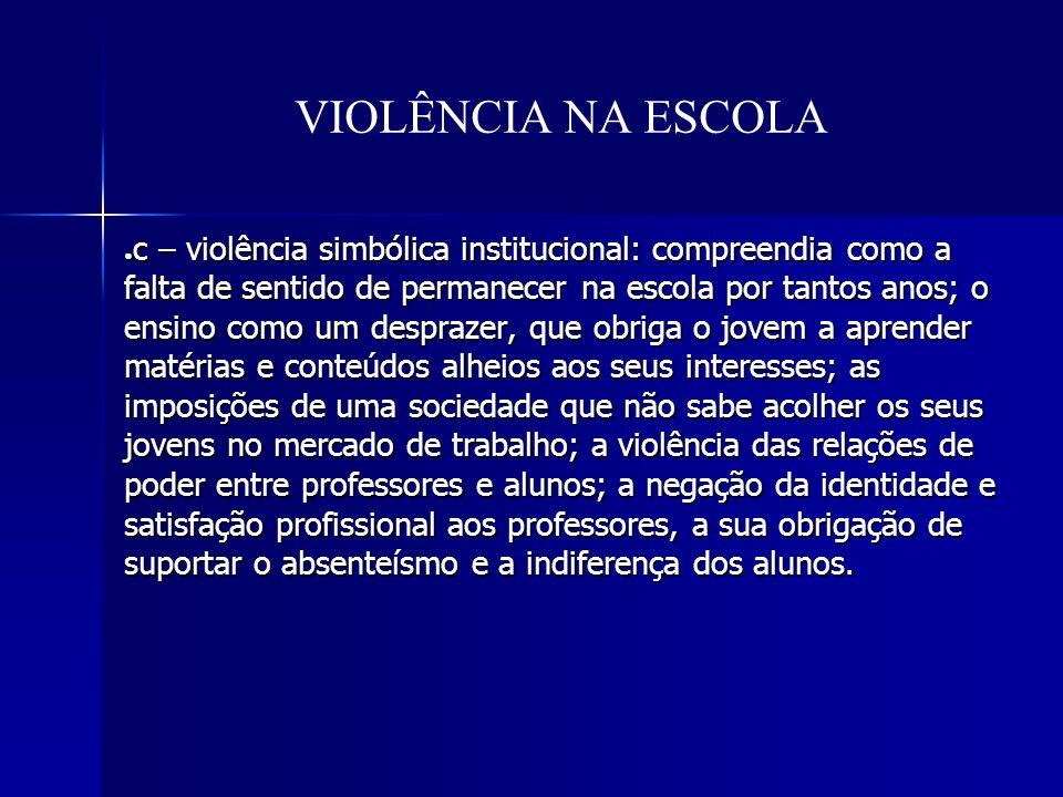 VIOLÊNCIA NA ESCOLA c – violência simbólica institucional: compreendia como a falta de sentido de permanecer na escola por tantos anos; o ensino como