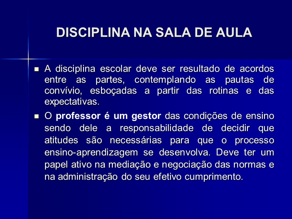 DISCIPLINA NA SALA DE AULA A disciplina escolar deve ser resultado de acordos entre as partes, contemplando as pautas de convívio, esboçadas a partir