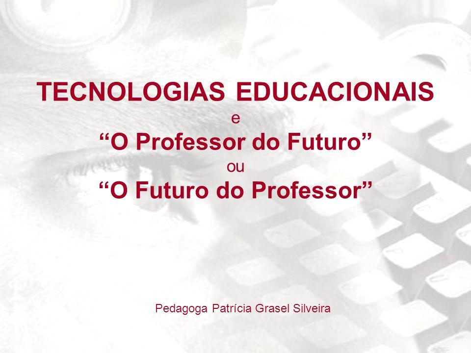 TECNOLOGIAS EDUCACIONAIS e O Professor do Futuro ou O Futuro do Professor Pedagoga Patrícia Grasel Silveira