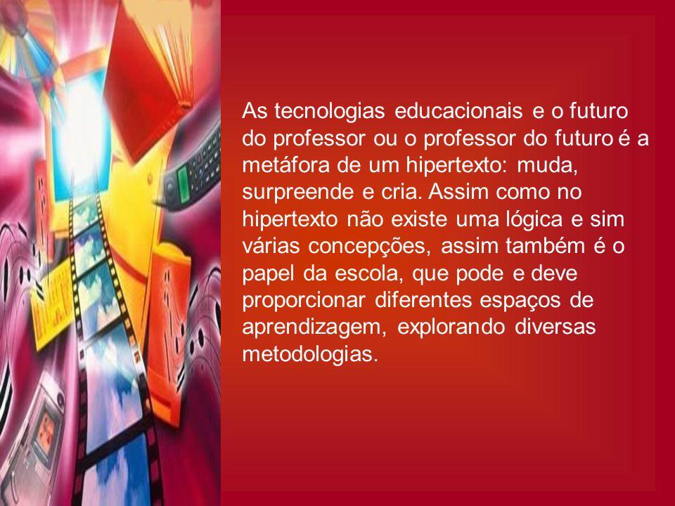 As tecnologias educacionais e o futuro do professor ou o professor do futuro é a metáfora de um hipertexto: muda, surpreende e cria. Assim como no hip