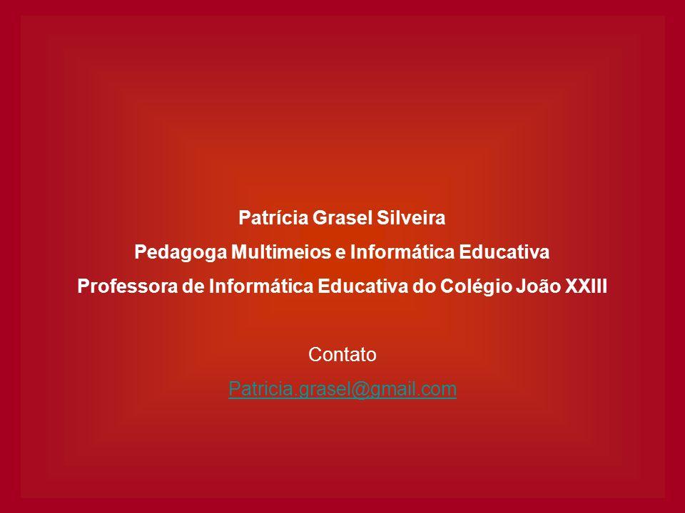 Patrícia Grasel Silveira Pedagoga Multimeios e Informática Educativa Professora de Informática Educativa do Colégio João XXIII Contato Patricia.grasel