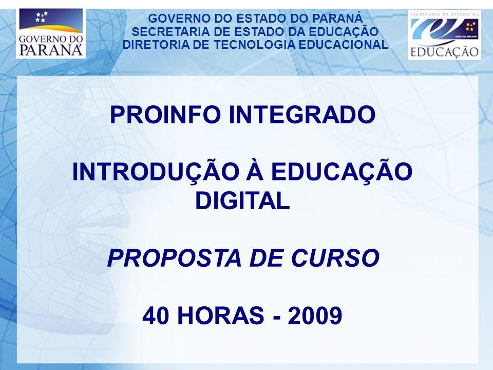 GOVERNO DO ESTADO DO PARANÁ SECRETARIA DE ESTADO DA EDUCAÇÃO DIRETORIA DE TECNOLOGIA EDUCACIONAL PROINFO INTEGRADO INTRODUÇÃO À EDUCAÇÃO DIGITAL PROPOSTA DE CURSO 40 HORAS - 2009
