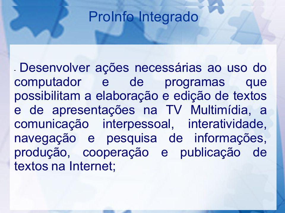 ProInfo Integrado - Desenvolver ações necessárias ao uso do computador e de programas que possibilitam a elaboração e edição de textos e de apresentaç