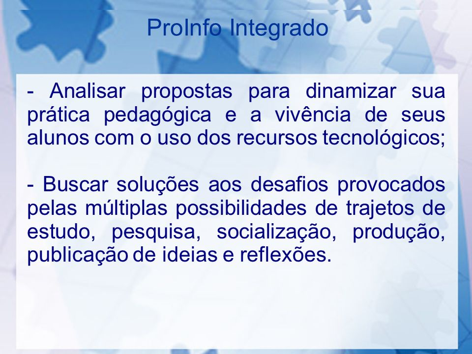 ProInfo Integrado - Analisar propostas para dinamizar sua prática pedagógica e a vivência de seus alunos com o uso dos recursos tecnológicos; - Buscar