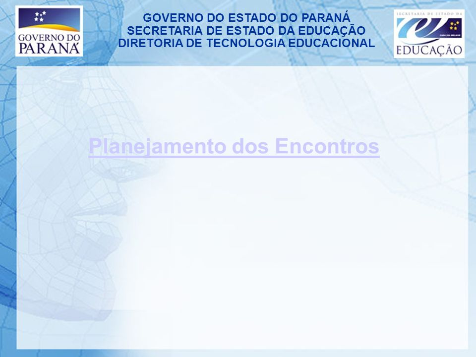 GOVERNO DO ESTADO DO PARANÁ SECRETARIA DE ESTADO DA EDUCAÇÃO DIRETORIA DE TECNOLOGIA EDUCACIONAL Planejamento dos Encontros