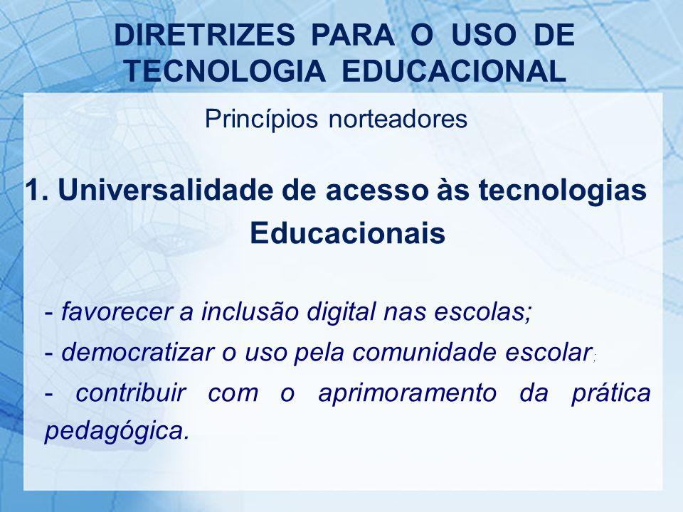 Princípios norteadores 1. Universalidade de acesso às tecnologias Educacionais - favorecer a inclusão digital nas escolas; - democratizar o uso pela c
