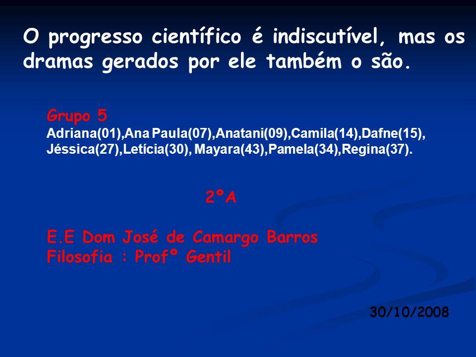 O progresso científico é indiscutível, mas os dramas gerados por ele também o são. Grupo 5 Adriana(01),Ana Paula(07),Anatani(09),Camila(14),Dafne(15),