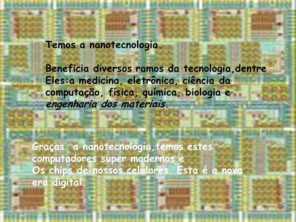 Temos a nanotecnologia. Beneficia diversos ramos da tecnologia,dentre Eles:a medicina, eletrônica, ciência da computação, física, química, biologia e