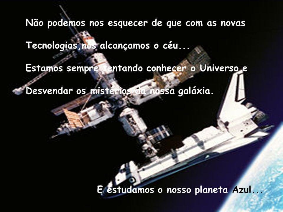 Não podemos nos esquecer de que com as novas Tecnologias,nós alcançamos o céu... Estamos sempre tentando conhecer o Universo e Desvendar os mistérios