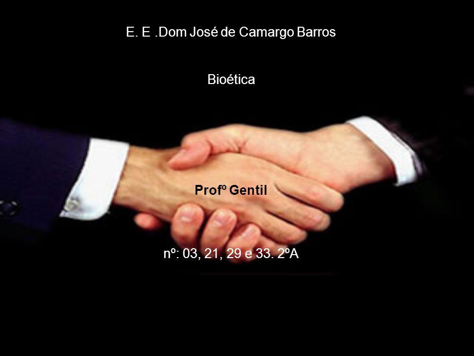 E. E.Dom José de Camargo Barros Bioética Profº Gentil nº: 03, 21, 29 e 33. 2ºA