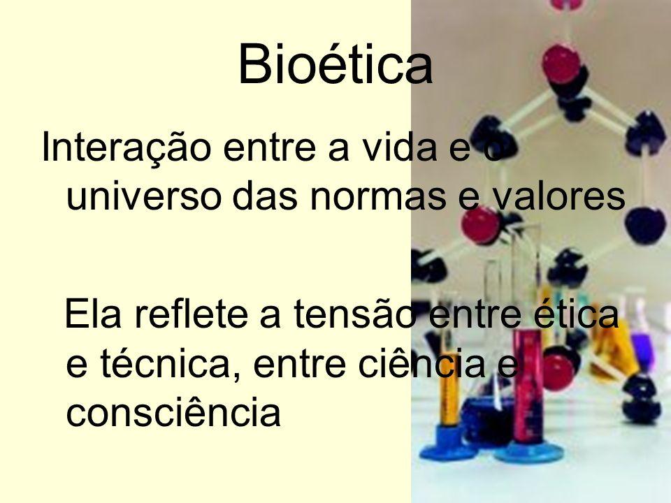 Bioética Interação entre a vida e o universo das normas e valores Ela reflete a tensão entre ética e técnica, entre ciência e consciência