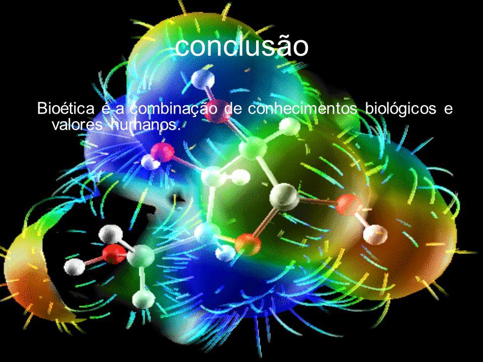 conclusão Bioética é a combinação de conhecimentos biológicos e valores humanos.