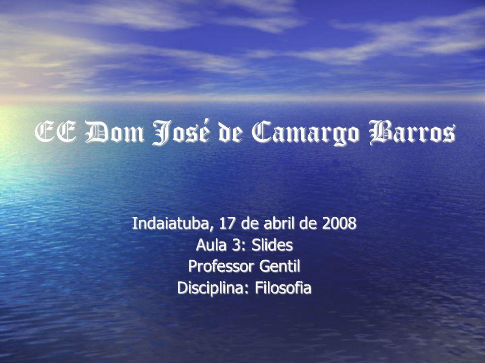 EE Dom José de Camargo Barros Indaiatuba, 17 de abril de 2008 Aula 3: Slides Professor Gentil Disciplina: Filosofia