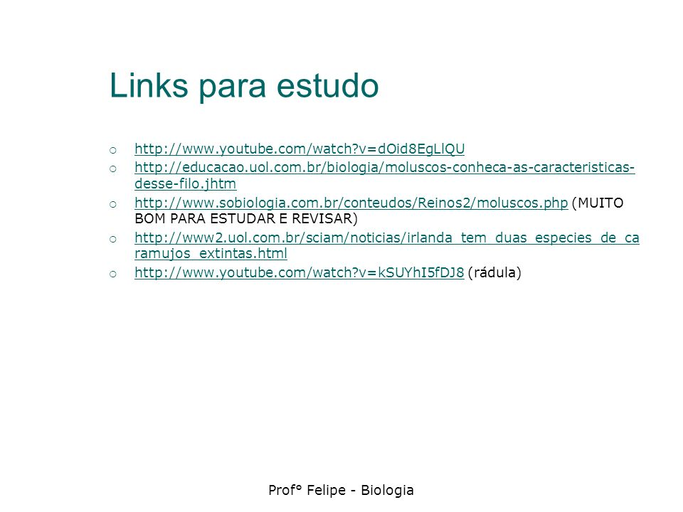 Links para estudo http://www.youtube.com/watch?v=dOid8EgLlQU http://educacao.uol.com.br/biologia/moluscos-conheca-as-caracteristicas- desse-filo.jhtm
