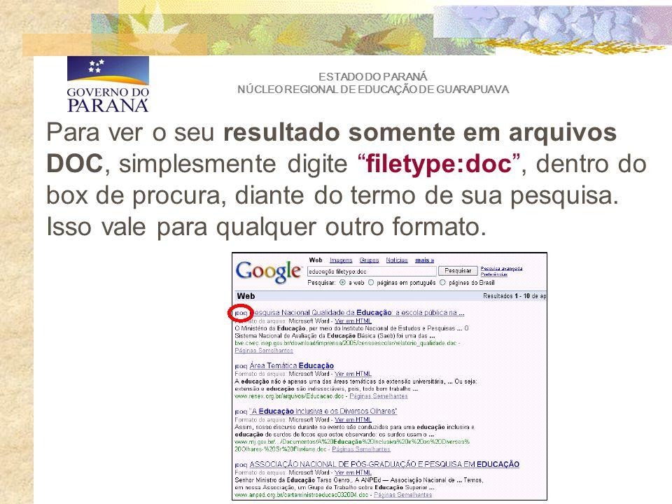 ESTADO DO PARANÁ NÚCLEO REGIONAL DE EDUCAÇÃO DE GUARAPUAVA Para ver o seu resultado somente em arquivos DOC, simplesmente digite filetype:doc, dentro do box de procura, diante do termo de sua pesquisa.