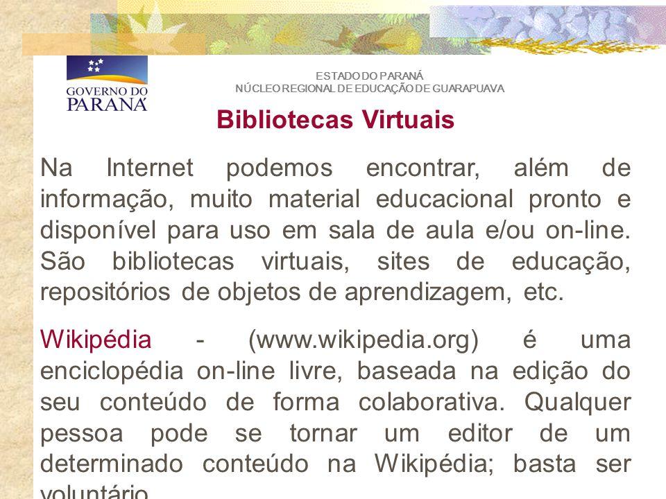 ESTADO DO PARANÁ NÚCLEO REGIONAL DE EDUCAÇÃO DE GUARAPUAVA Bibliotecas Virtuais Na Internet podemos encontrar, além de informação, muito material educacional pronto e disponível para uso em sala de aula e/ou on-line.