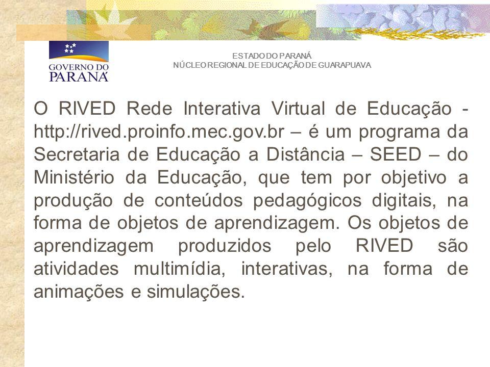 ESTADO DO PARANÁ NÚCLEO REGIONAL DE EDUCAÇÃO DE GUARAPUAVA O RIVED Rede Interativa Virtual de Educação - http://rived.proinfo.mec.gov.br – é um programa da Secretaria de Educação a Distância – SEED – do Ministério da Educação, que tem por objetivo a produção de conteúdos pedagógicos digitais, na forma de objetos de aprendizagem.