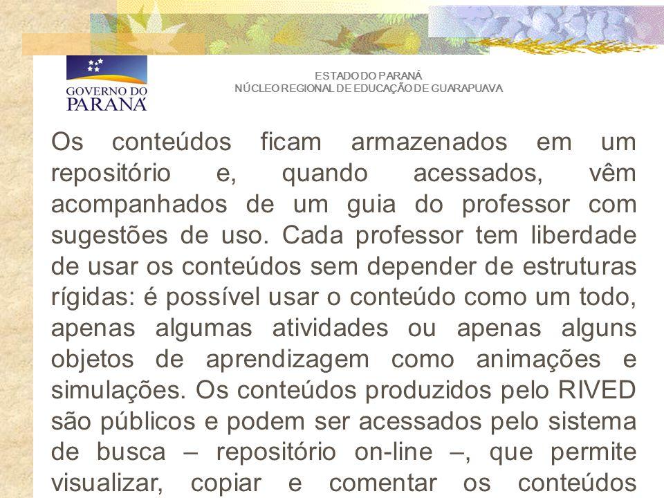 ESTADO DO PARANÁ NÚCLEO REGIONAL DE EDUCAÇÃO DE GUARAPUAVA Os conteúdos ficam armazenados em um repositório e, quando acessados, vêm acompanhados de um guia do professor com sugestões de uso.