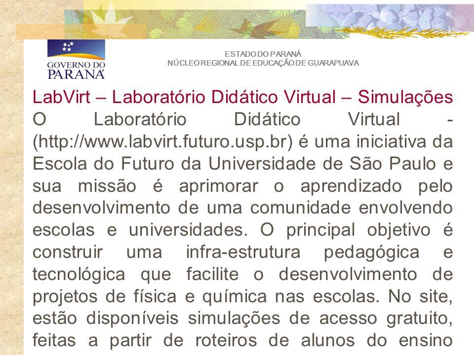 ESTADO DO PARANÁ NÚCLEO REGIONAL DE EDUCAÇÃO DE GUARAPUAVA LabVirt – Laboratório Didático Virtual – Simulações O Laboratório Didático Virtual - (http://www.labvirt.futuro.usp.br) é uma iniciativa da Escola do Futuro da Universidade de São Paulo e sua missão é aprimorar o aprendizado pelo desenvolvimento de uma comunidade envolvendo escolas e universidades.