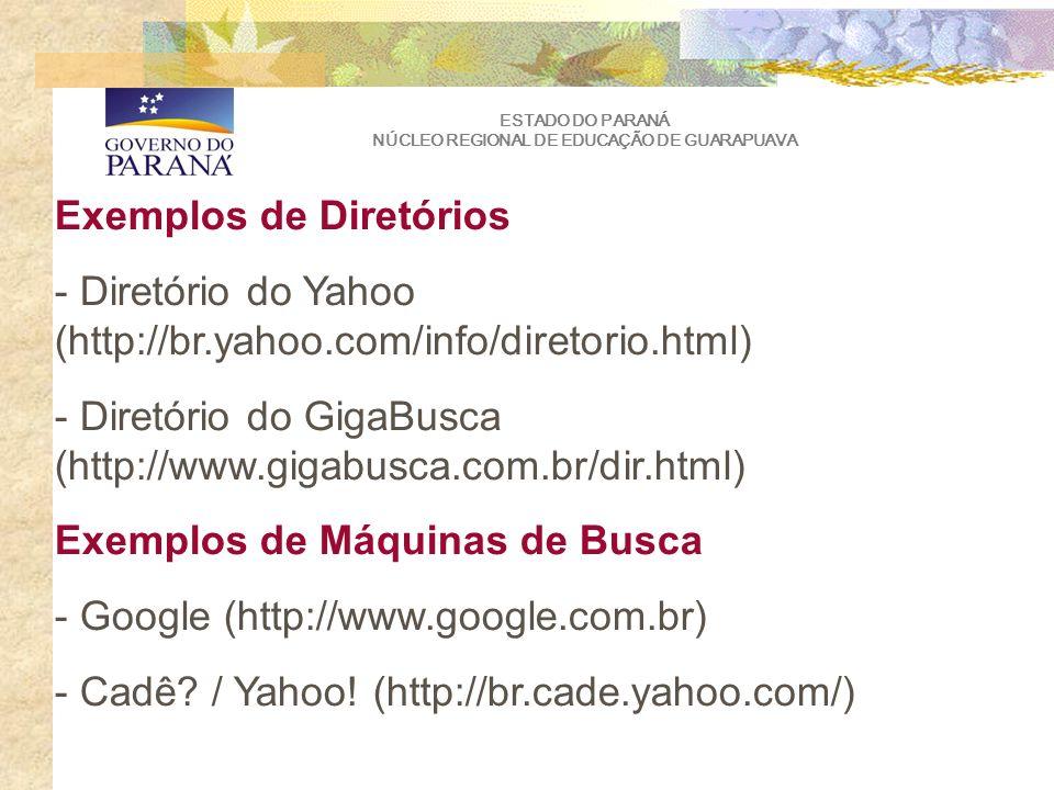 ESTADO DO PARANÁ NÚCLEO REGIONAL DE EDUCAÇÃO DE GUARAPUAVA Exemplos de Diretórios - Diretório do Yahoo (http://br.yahoo.com/info/diretorio.html) - Diretório do GigaBusca (http://www.gigabusca.com.br/dir.html) Exemplos de Máquinas de Busca - Google (http://www.google.com.br) - Cadê.