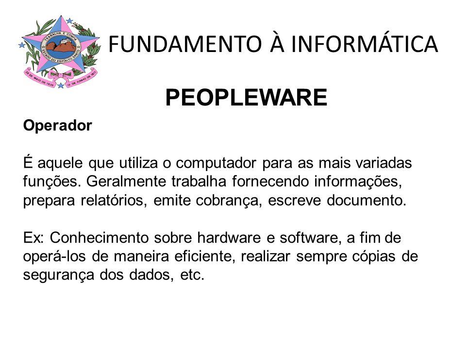 FUNDAMENTO À INFORMÁTICA Operador É aquele que utiliza o computador para as mais variadas funções. Geralmente trabalha fornecendo informações, prepara