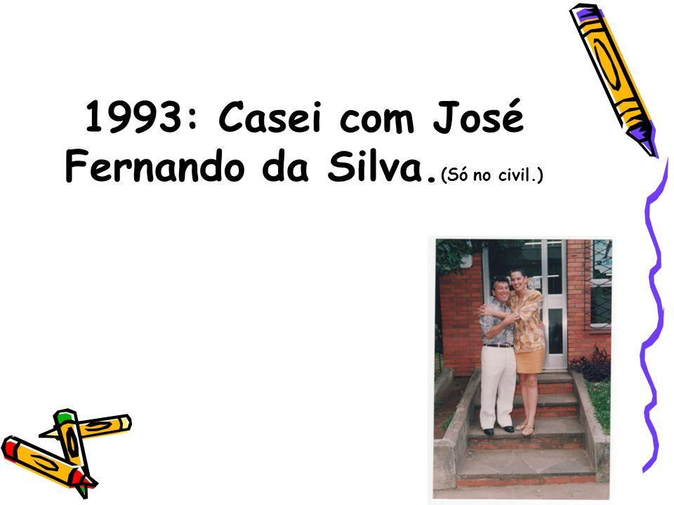 1993: Casei com José Fernando da Silva. (Só no civil.)
